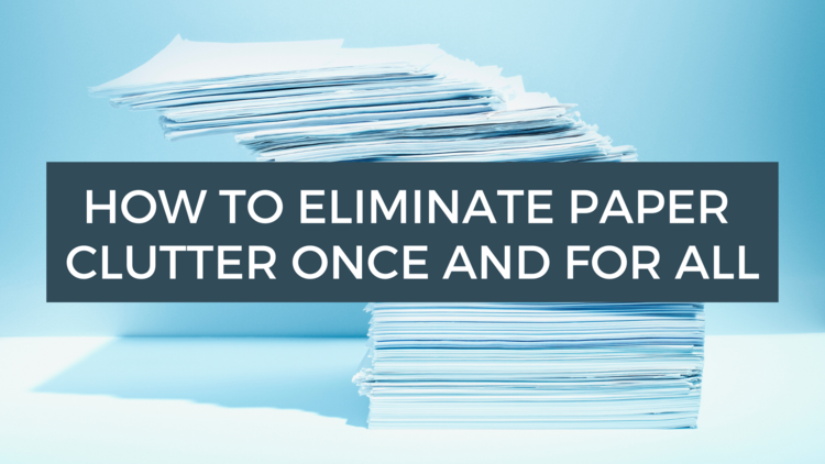 how to eliminate paper clutter once and for all
